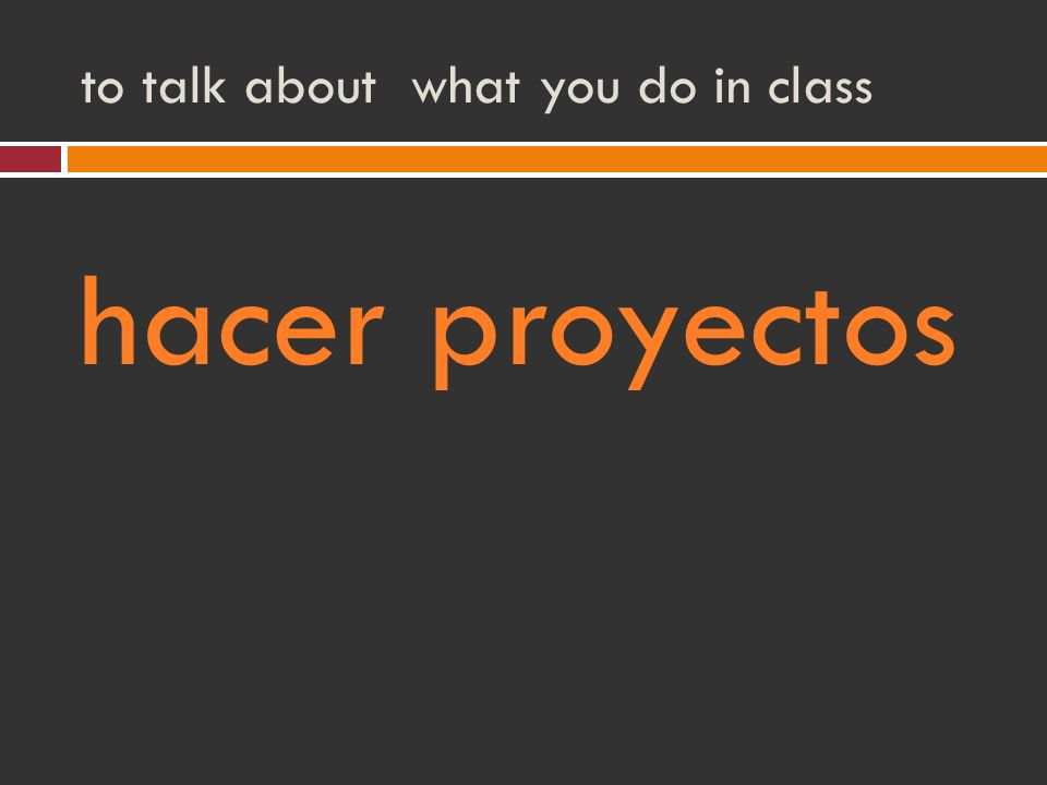 to talk about what you do in class hacer proyectos