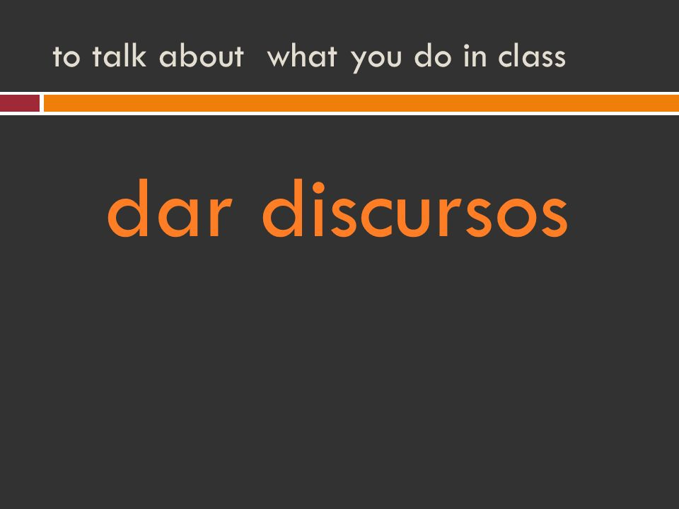 to talk about what you do in class dar discursos