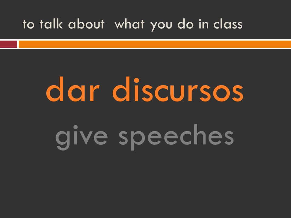 to talk about what you do in class dar discursos give speeches