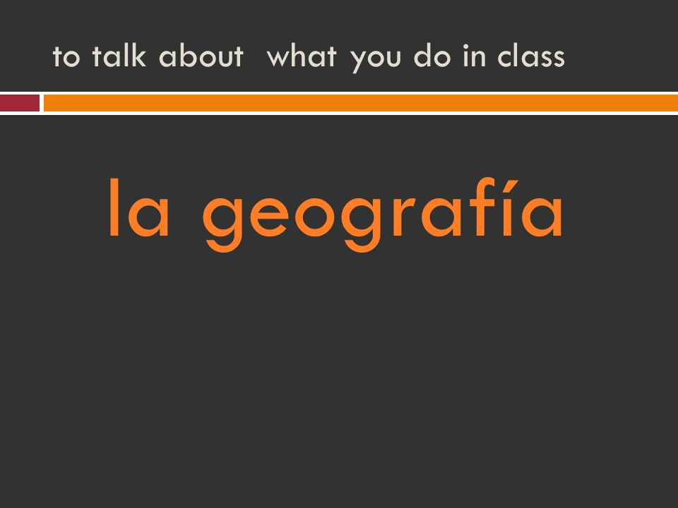 to talk about what you do in class la geografía