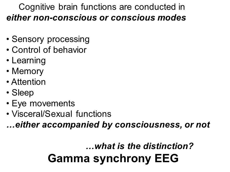 Cognitive brain functions are conducted in either non-conscious or conscious modes Sensory processing Control of behavior Learning Memory Attention Sl