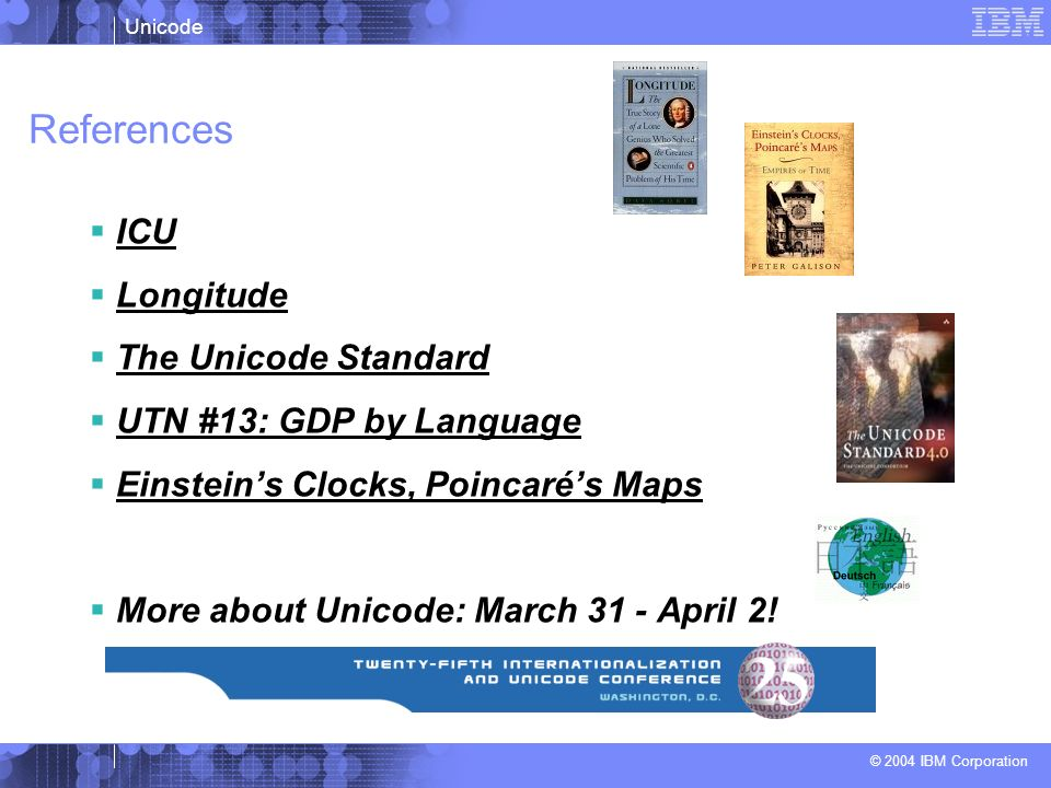 Unicode © 2004 IBM Corporation References ICU Longitude The Unicode Standard UTN #13: GDP by Language Einsteins Clocks, Poincarés Maps More about Unic