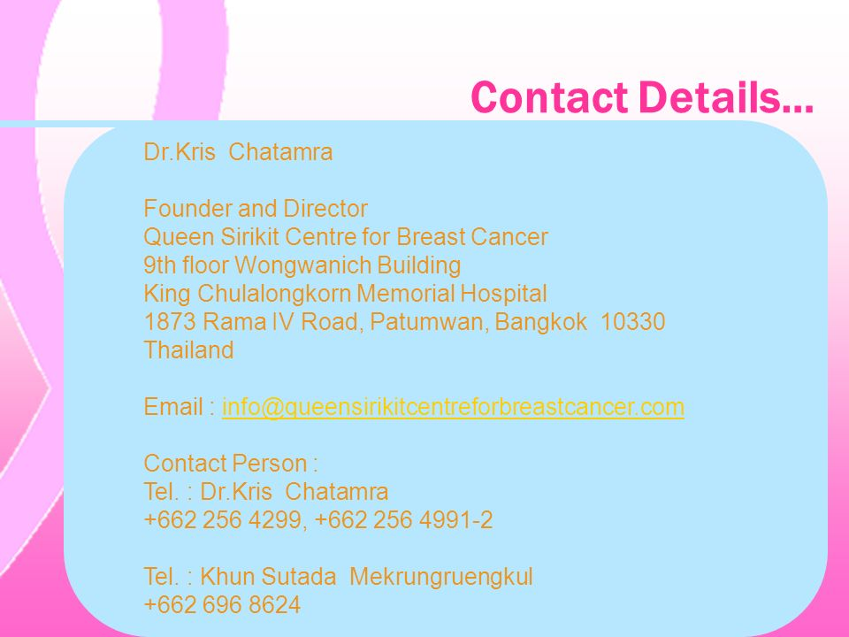 Contact Details… Dr.Kris Chatamra Founder and Director Queen Sirikit Centre for Breast Cancer 9th floor Wongwanich Building King Chulalongkorn Memoria