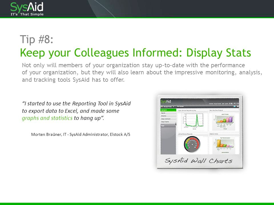 Tip #8: Keep your Colleagues Informed: Display Stats Morten Braüner, IT - SysAid Administrator, Elstock A/S I started to use the Reporting Tool in Sys