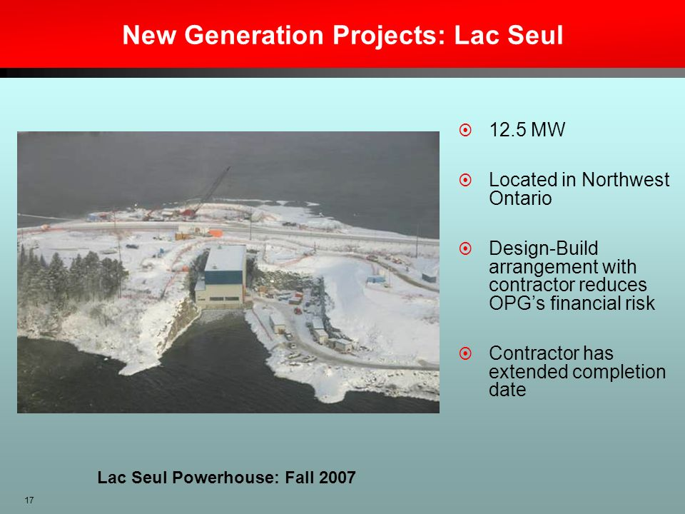 17 New Generation Projects: Lac Seul 12.5 MW Located in Northwest Ontario Design-Build arrangement with contractor reduces OPGs financial risk Contrac