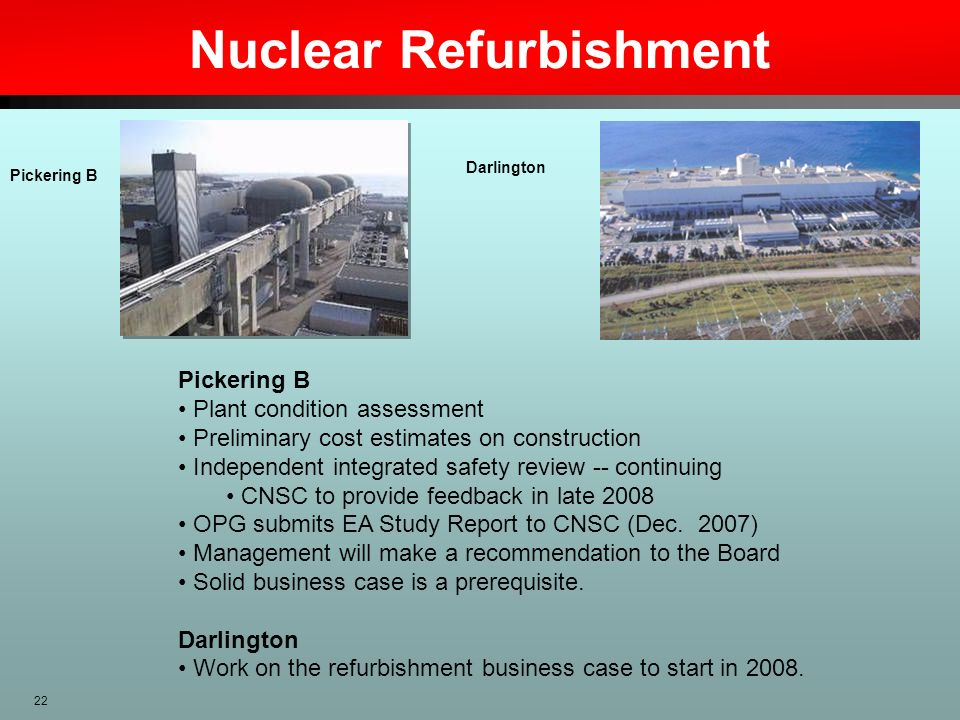 22 Nuclear Refurbishment Darlington Pickering B Pickering B Plant condition assessment Preliminary cost estimates on construction Independent integrat