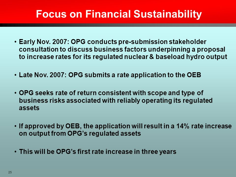 25 Focus on Financial Sustainability Early Nov. 2007: OPG conducts pre-submission stakeholder consultation to discuss business factors underpinning a