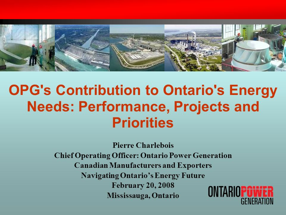 OPG's Contribution to Ontario's Energy Needs: Performance, Projects and Priorities Pierre Charlebois Chief Operating Officer: Ontario Power Generation