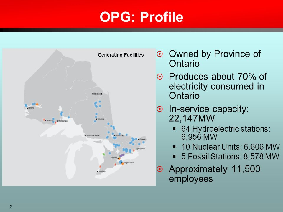 3 OPG: Profile Owned by Province of Ontario Produces about 70% of electricity consumed in Ontario In-service capacity: 22,147MW 64 Hydroelectric stati