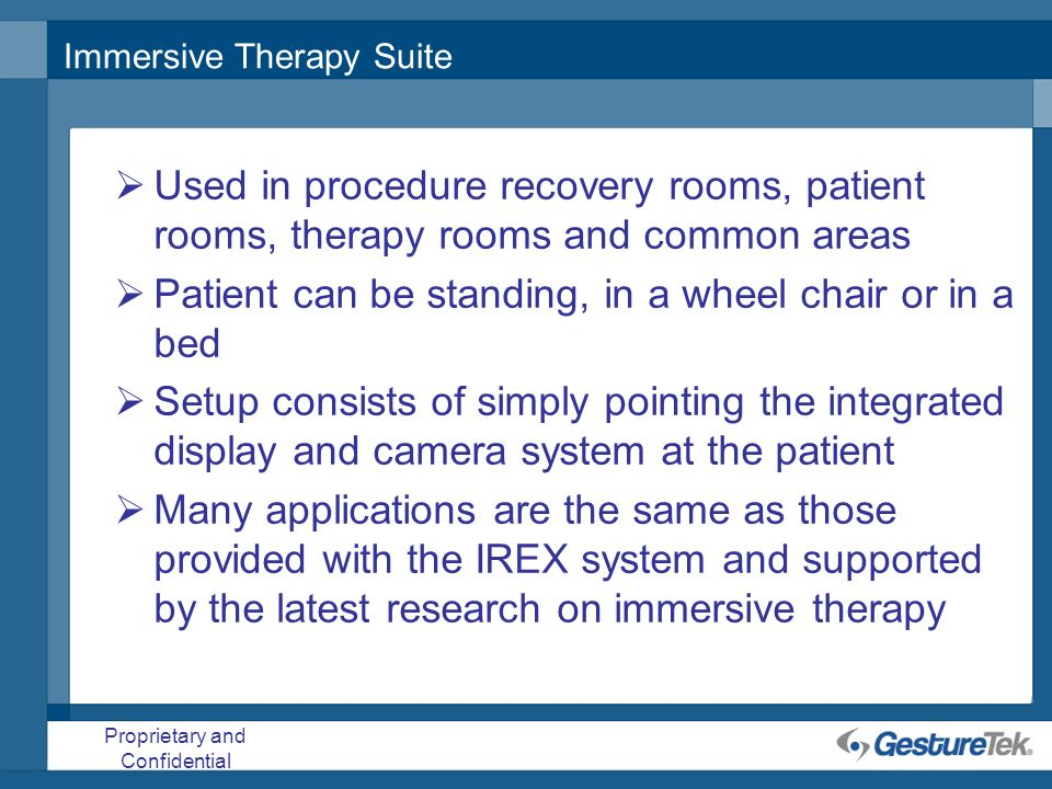 Proprietary and Confidential Immersive Therapy Suite Used in procedure recovery rooms, patient rooms, therapy rooms and common areas Patient can be st