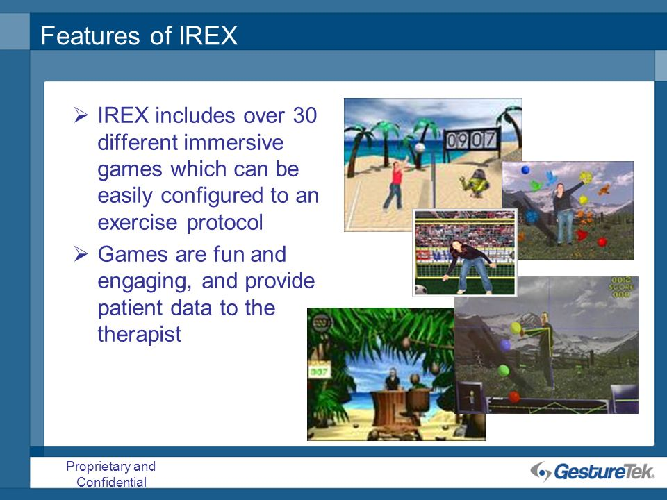 Proprietary and Confidential Features of IREX IREX includes over 30 different immersive games which can be easily configured to an exercise protocol G