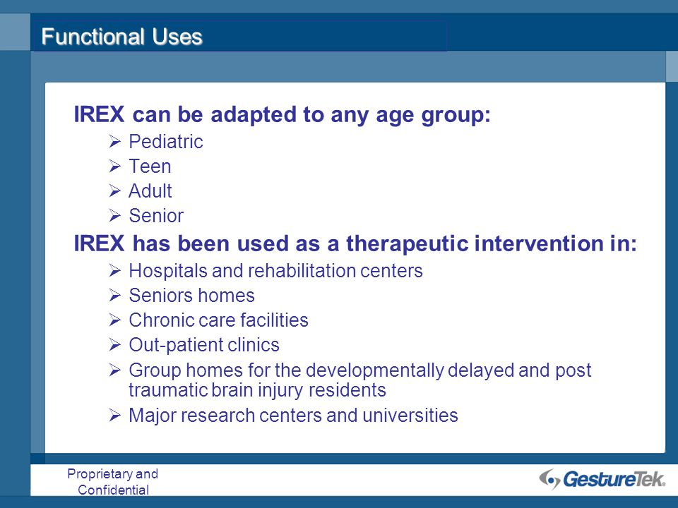 Proprietary and Confidential Functional Uses IREX can be adapted to any age group: Pediatric Teen Adult Senior IREX has been used as a therapeutic int