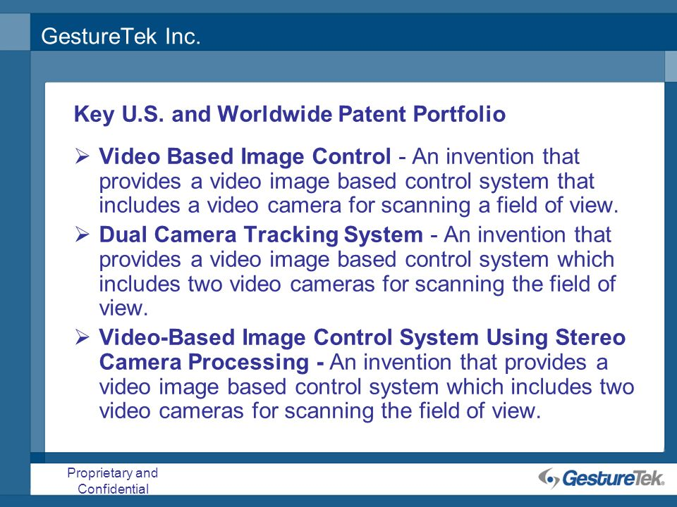 Proprietary and Confidential GestureTek Inc. Key U.S. and Worldwide Patent Portfolio Video Based Image Control - An invention that provides a video im