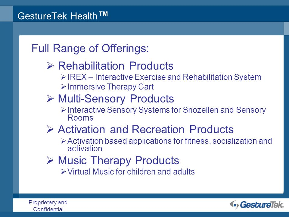 Proprietary and Confidential GestureTek Health Full Range of Offerings: Rehabilitation Products IREX – Interactive Exercise and Rehabilitation System