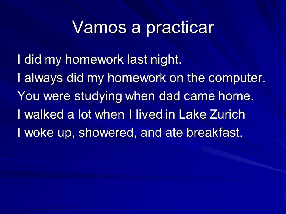 Vamos a practicar I did my homework last night. I always did my homework on the computer. You were studying when dad came home. I walked a lot when I