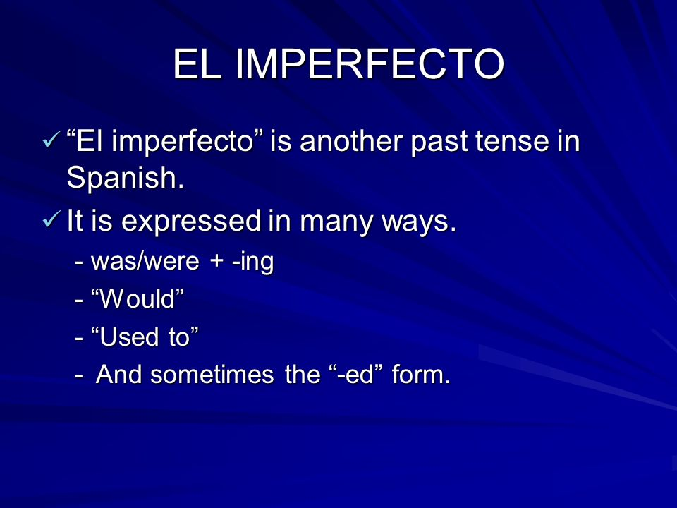EL IMPERFECTO El imperfecto is another past tense in Spanish. El imperfecto is another past tense in Spanish. It is expressed in many ways. It is expr