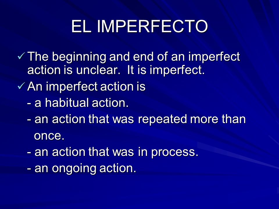 EL IMPERFECTO The beginning and end of an imperfect action is unclear. It is imperfect. The beginning and end of an imperfect action is unclear. It is