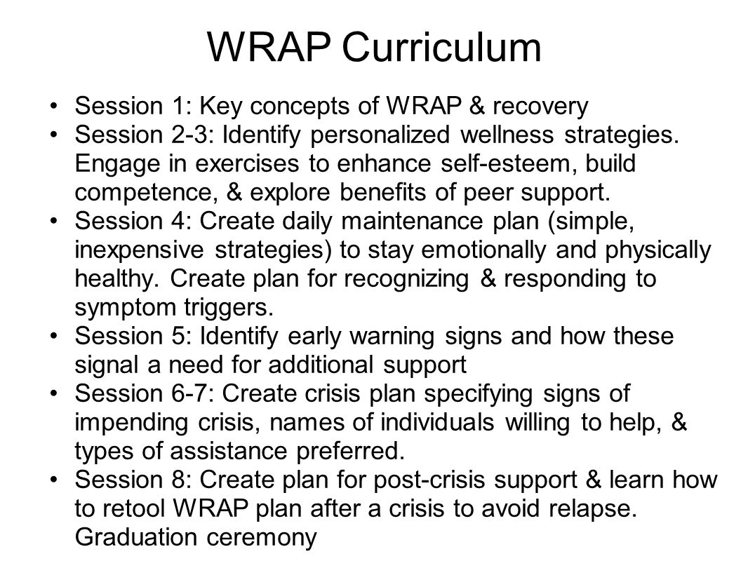 WRAP Curriculum Session 1: Key concepts of WRAP & recovery Session 2-3: Identify personalized wellness strategies. Engage in exercises to enhance self