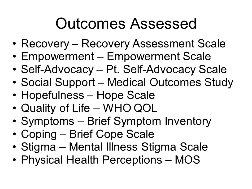 Outcomes Assessed Recovery – Recovery Assessment Scale Empowerment – Empowerment Scale Self-Advocacy – Pt. Self-Advocacy Scale Social Support – Medica