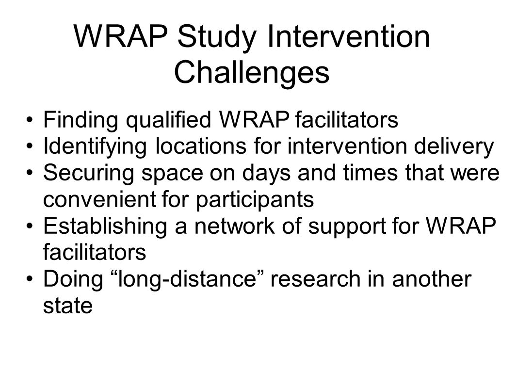 WRAP Study Intervention Challenges Finding qualified WRAP facilitators Identifying locations for intervention delivery Securing space on days and time