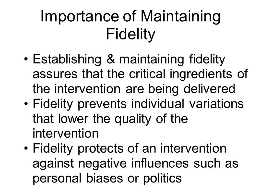 Importance of Maintaining Fidelity Establishing & maintaining fidelity assures that the critical ingredients of the intervention are being delivered F
