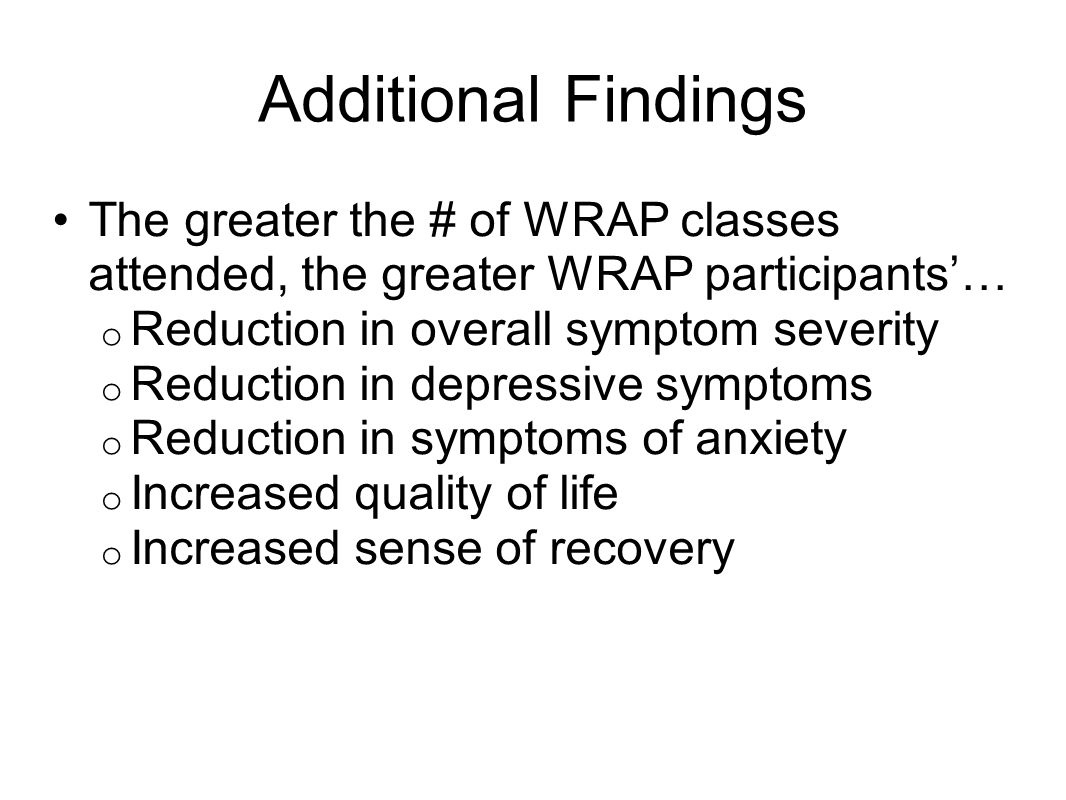 Additional Findings The greater the # of WRAP classes attended, the greater WRAP participants… o Reduction in overall symptom severity o Reduction in
