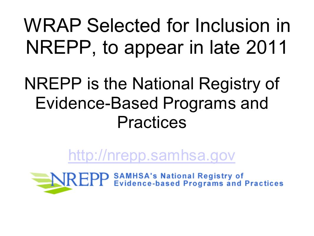 WRAP Selected for Inclusion in NREPP, to appear in late 2011 NREPP is the National Registry of Evidence-Based Programs and Practices http://nrepp.samh