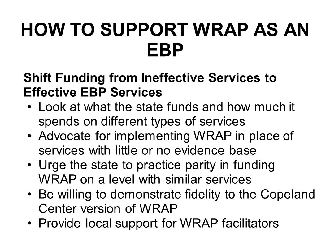 HOW TO SUPPORT WRAP AS AN EBP Shift Funding from Ineffective Services to Effective EBP Services Look at what the state funds and how much it spends on