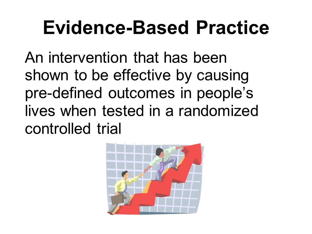 Evidence-Based Practice An intervention that has been shown to be effective by causing pre-defined outcomes in peoples lives when tested in a randomiz