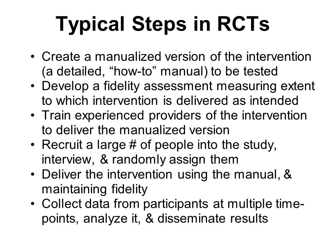 Typical Steps in RCTs Create a manualized version of the intervention (a detailed, how-to manual) to be tested Develop a fidelity assessment measuring