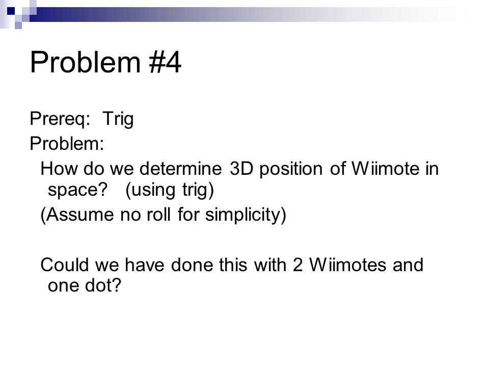 Problem #4 Prereq: Trig Problem: How do we determine 3D position of Wiimote in space.