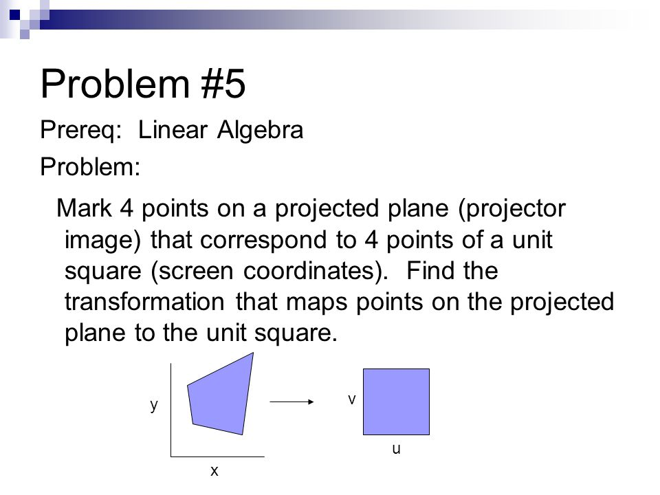 Problem #5 Prereq: Linear Algebra Problem: Mark 4 points on a projected plane (projector image) that correspond to 4 points of a unit square (screen coordinates).