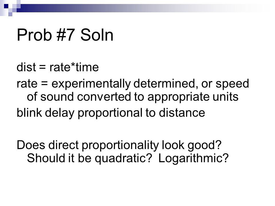 Prob #7 Soln dist = rate*time rate = experimentally determined, or speed of sound converted to appropriate units blink delay proportional to distance Does direct proportionality look good.