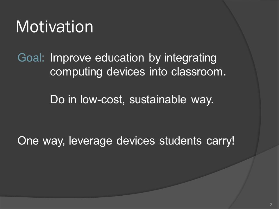 2 Motivation Goal: Improve education by integrating computing devices into classroom.