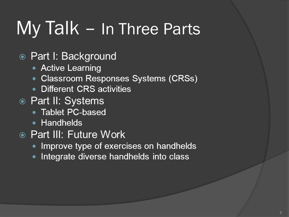 4 My Talk – In Three Parts Part I: Background Active Learning Classroom Responses Systems (CRSs) Different CRS activities Part II: Systems Tablet PC-based Handhelds Part III: Future Work Improve type of exercises on handhelds Integrate diverse handhelds into class 4