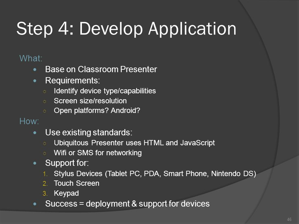 46 Step 4: Develop Application What: Base on Classroom Presenter Requirements: Identify device type/capabilities Screen size/resolution Open platforms.