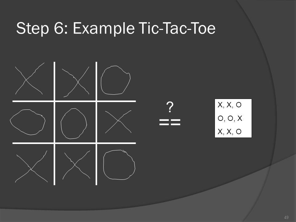 49 Step 6: Example Tic-Tac-Toe X, X, O O, O, X X, X, O ==