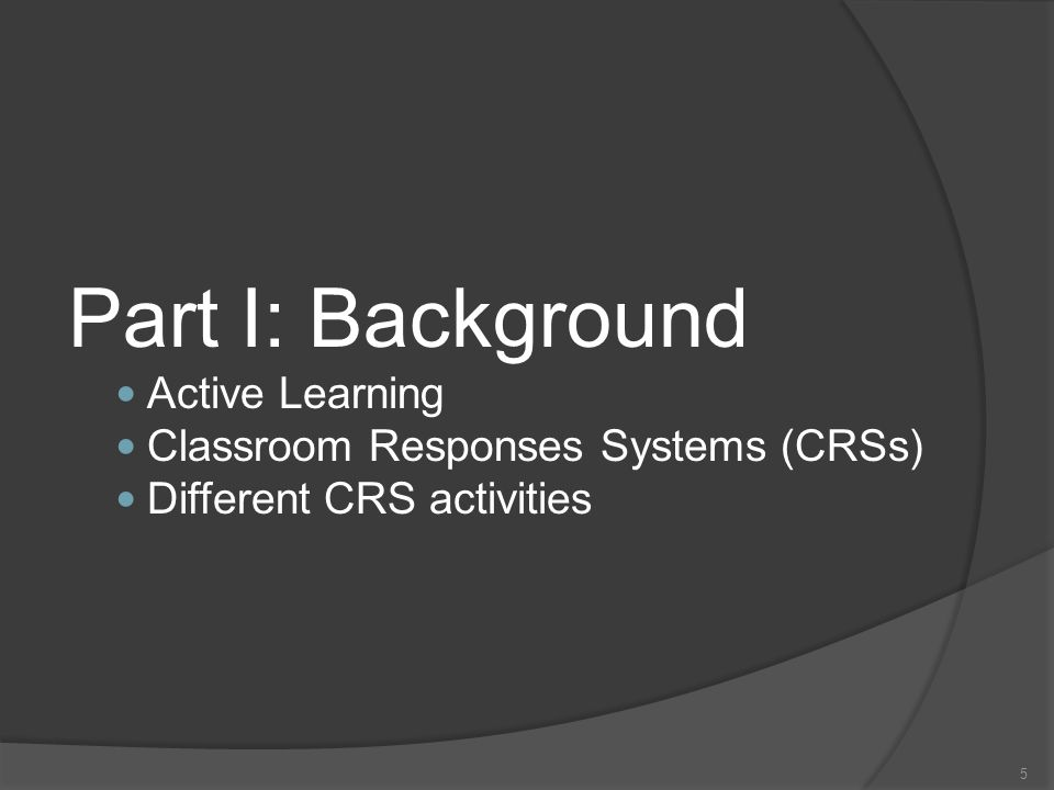 5 Part I: Background Active Learning Classroom Responses Systems (CRSs) Different CRS activities