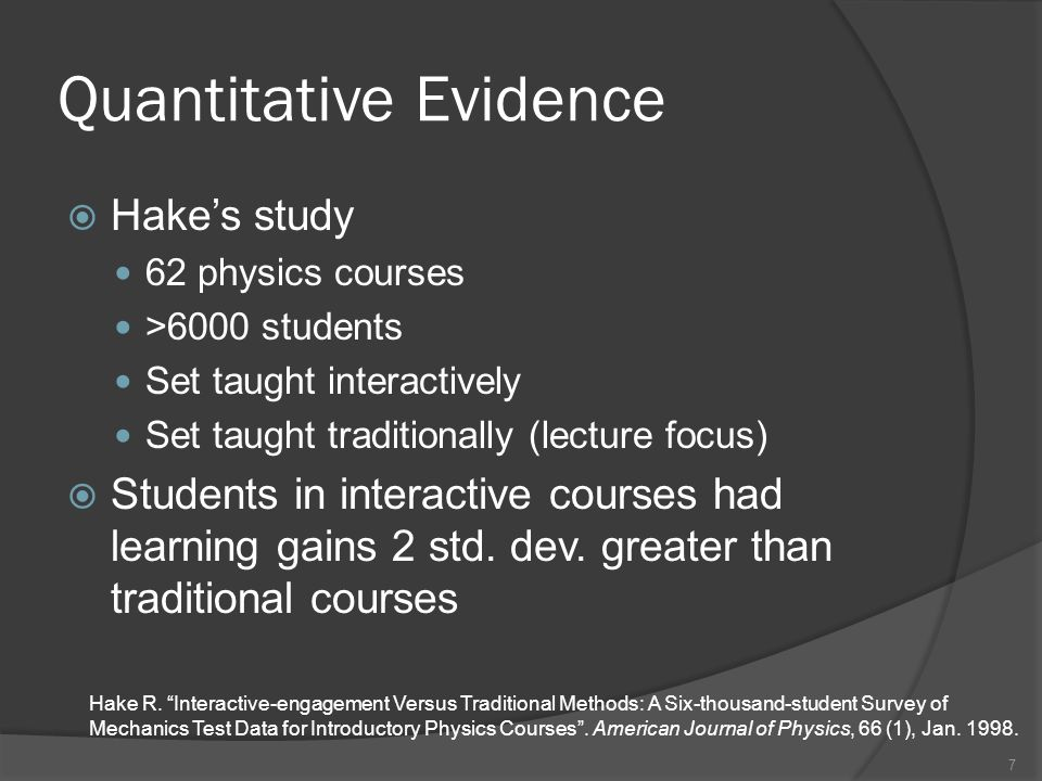 7 Quantitative Evidence Hakes study 62 physics courses >6000 students Set taught interactively Set taught traditionally (lecture focus) Students in interactive courses had learning gains 2 std.