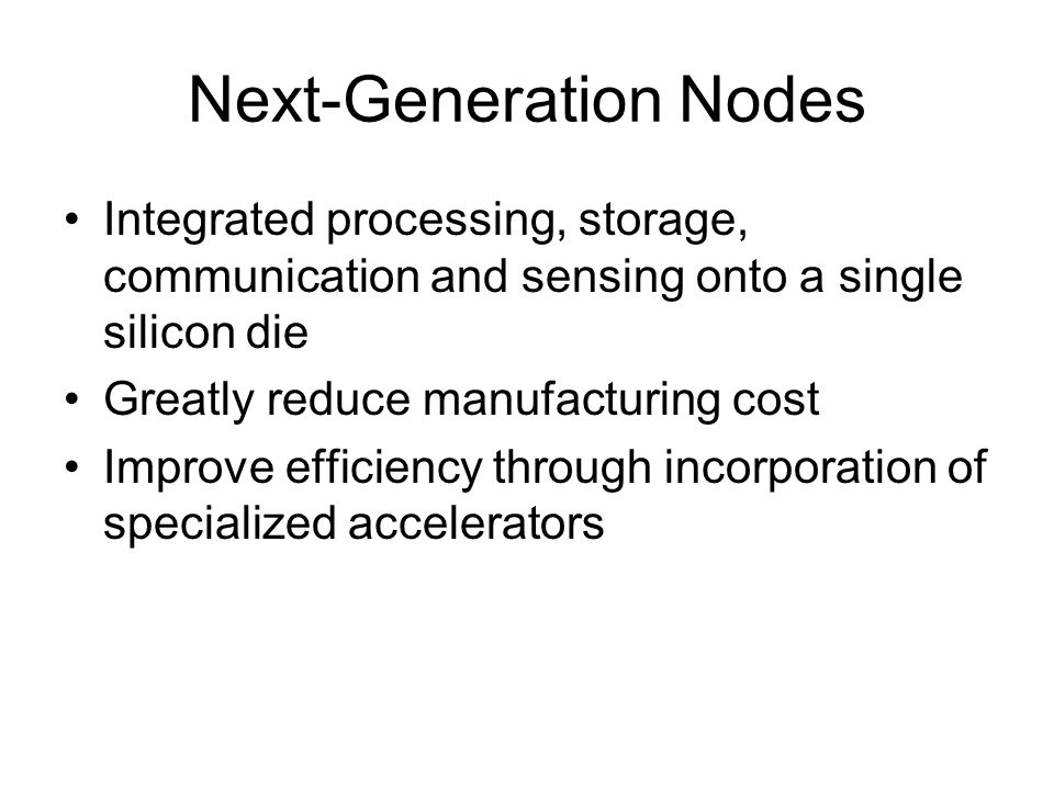 Next-Generation Nodes Integrated processing, storage, communication and sensing onto a single silicon die Greatly reduce manufacturing cost Improve ef