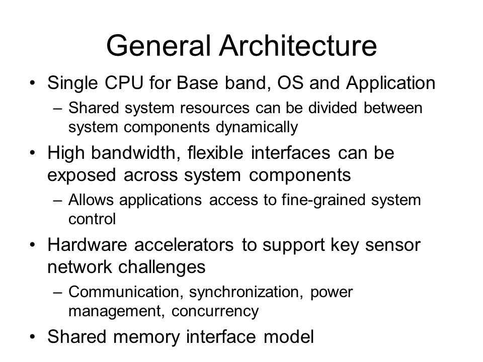 General Architecture Single CPU for Base band, OS and Application –Shared system resources can be divided between system components dynamically High b