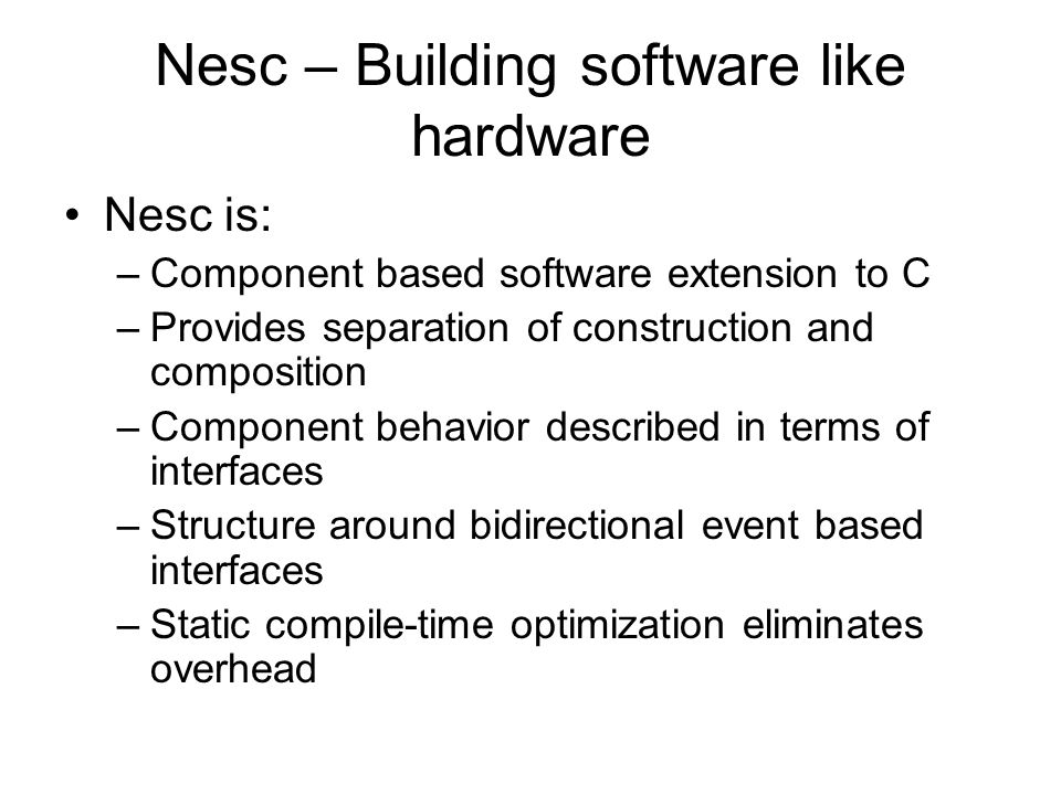 Nesc – Building software like hardware Nesc is: –Component based software extension to C –Provides separation of construction and composition –Compone