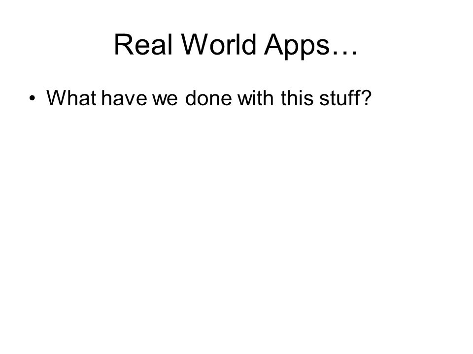 Real World Apps… What have we done with this stuff?