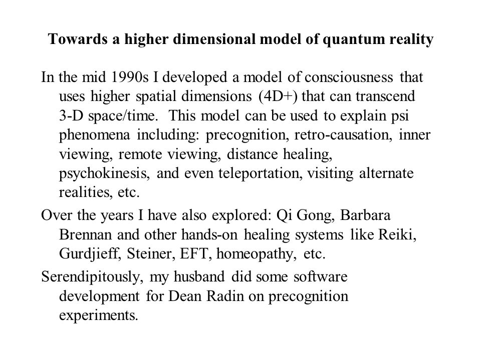 Towards a higher dimensional model of quantum reality In the mid 1990s I developed a model of consciousness that uses higher spatial dimensions (4D+)