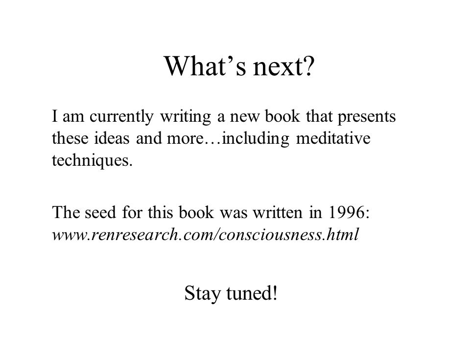 Whats next? I am currently writing a new book that presents these ideas and more…including meditative techniques. The seed for this book was written i