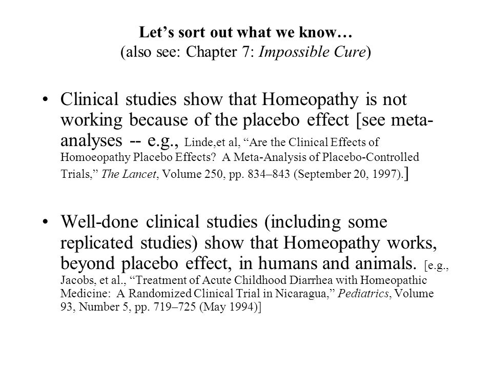 Lets sort out what we know… (also see: Chapter 7: Impossible Cure) Clinical studies show that Homeopathy is not working because of the placebo effect