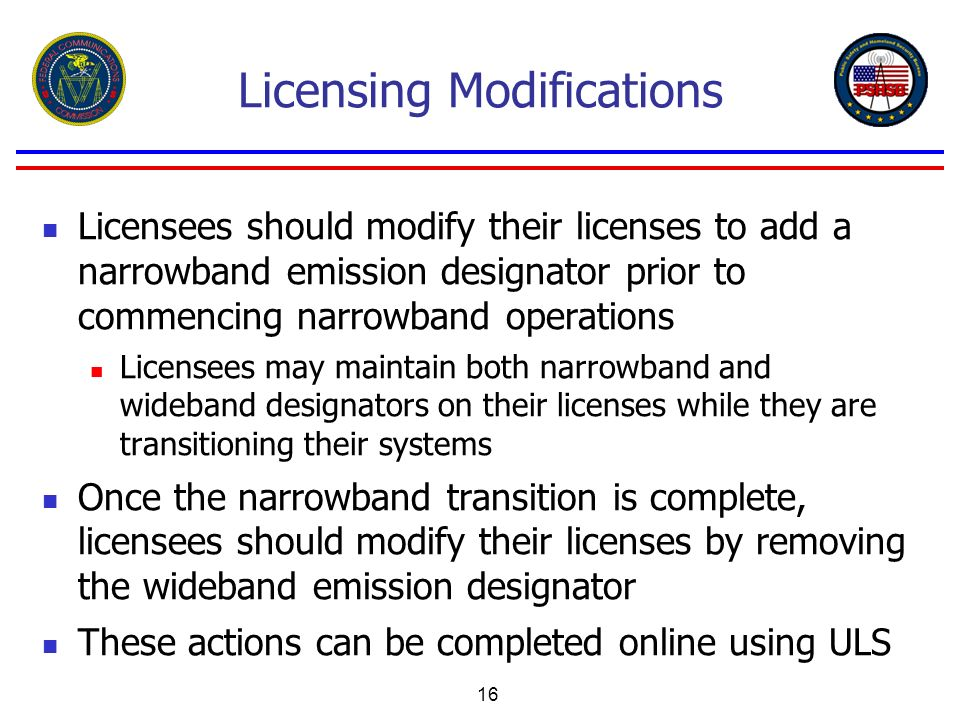16 Licensing Modifications Licensees should modify their licenses to add a narrowband emission designator prior to commencing narrowband operations Li