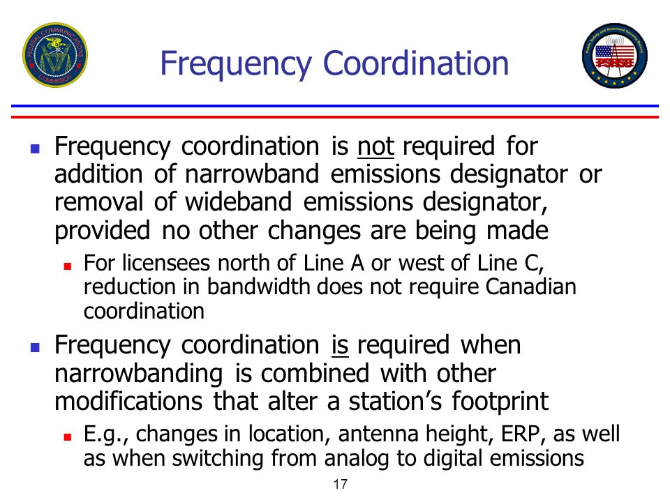 17 Frequency Coordination Frequency coordination is not required for addition of narrowband emissions designator or removal of wideband emissions desi