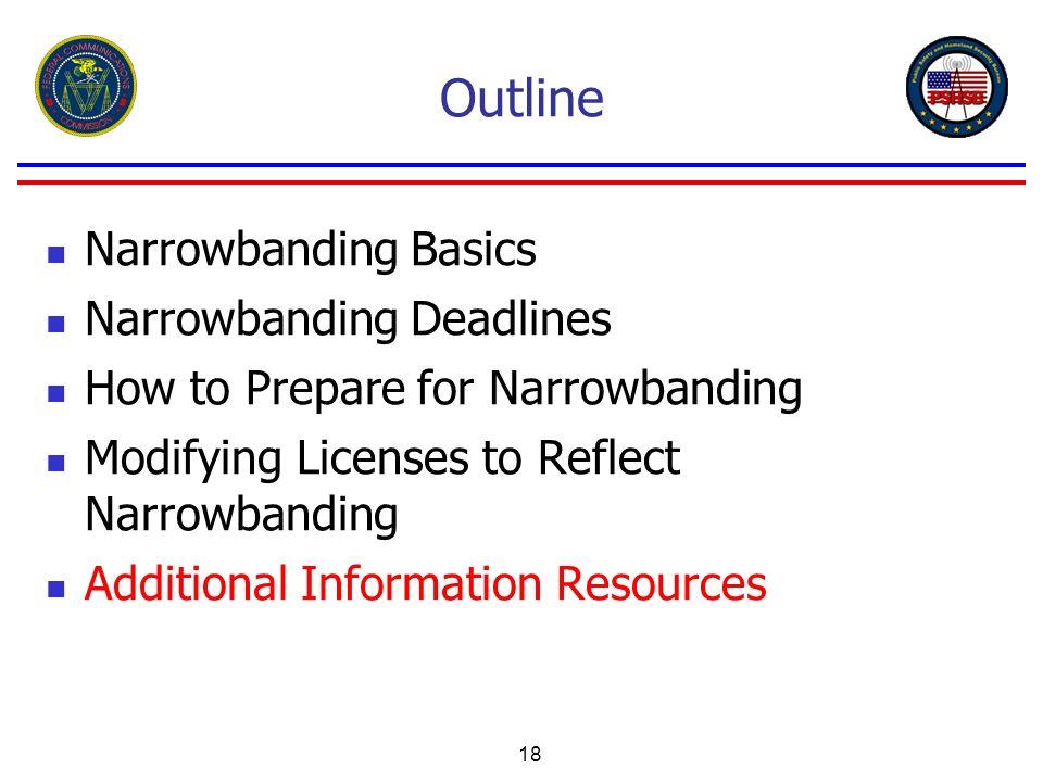 18 Outline Narrowbanding Basics Narrowbanding Deadlines How to Prepare for Narrowbanding Modifying Licenses to Reflect Narrowbanding Additional Inform