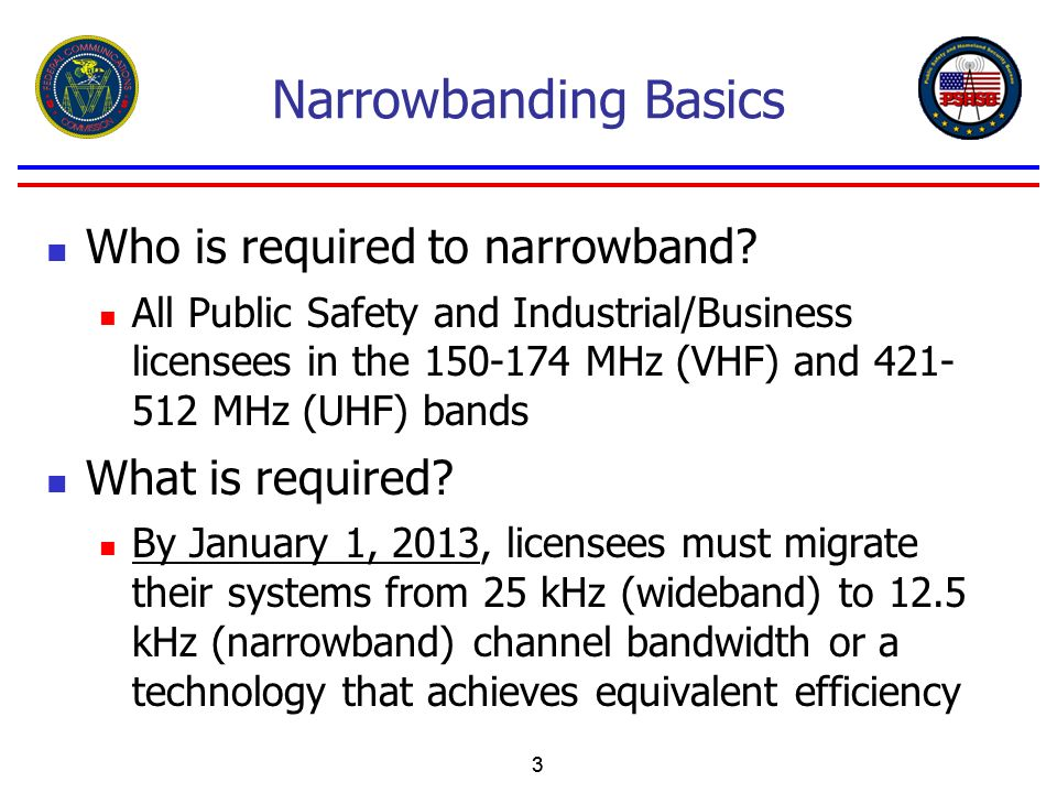33 Narrowbanding Basics Who is required to narrowband? All Public Safety and Industrial/Business licensees in the 150-174 MHz (VHF) and 421- 512 MHz (